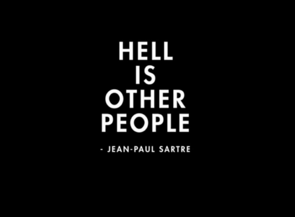 'Hell is other people.'               -Jean Paul Sartre